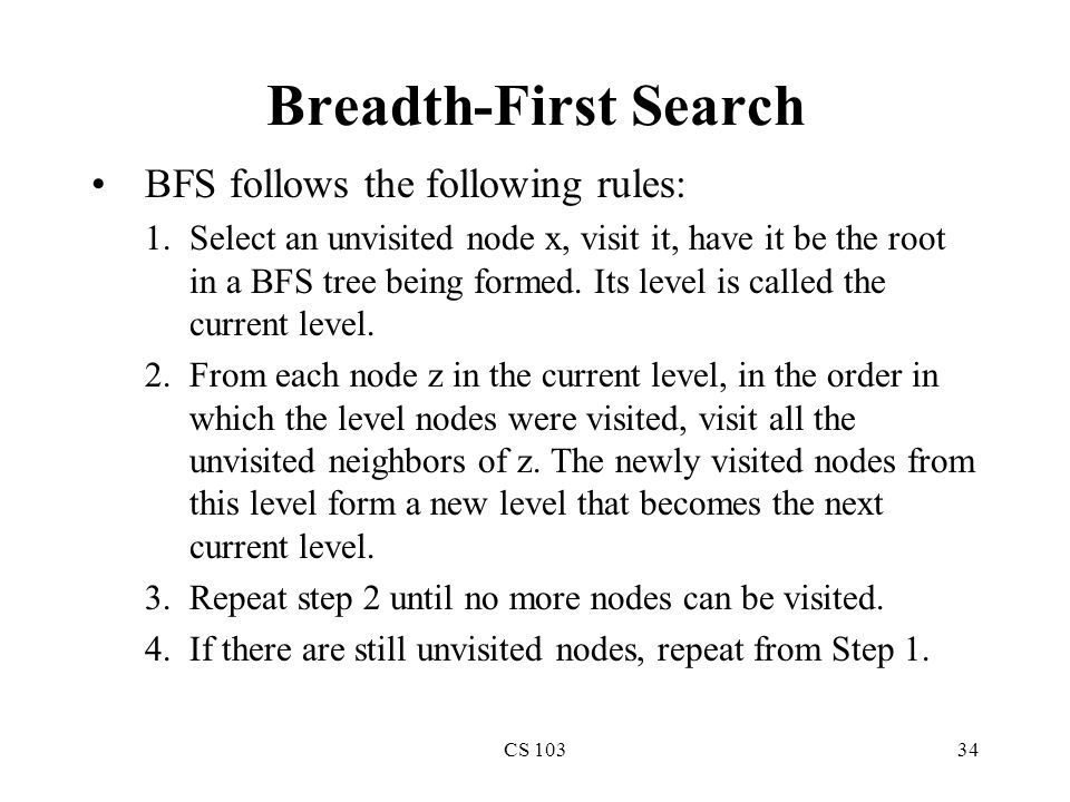 CS 10334 Breadth-First Search BFS follows the following rules: 1.Select an unvisited node x, visit it, have it be the root in a BFS tree being formed.