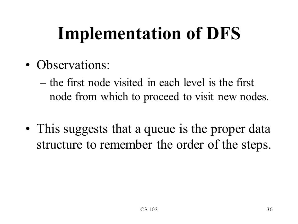 CS 10336 Implementation of DFS Observations: –the first node visited in each level is the first node from which to proceed to visit new nodes.