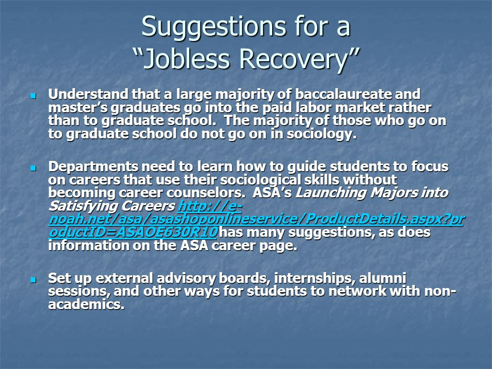 Suggestions for a Jobless Recovery Understand that a large majority of baccalaureate and master's graduates go into the paid labor market rather than to graduate school.