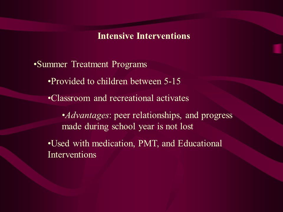 Intensive Interventions Summer Treatment Programs Provided to children between 5-15 Classroom and recreational activates Advantages: peer relationships, and progress made during school year is not lost Used with medication, PMT, and Educational Interventions