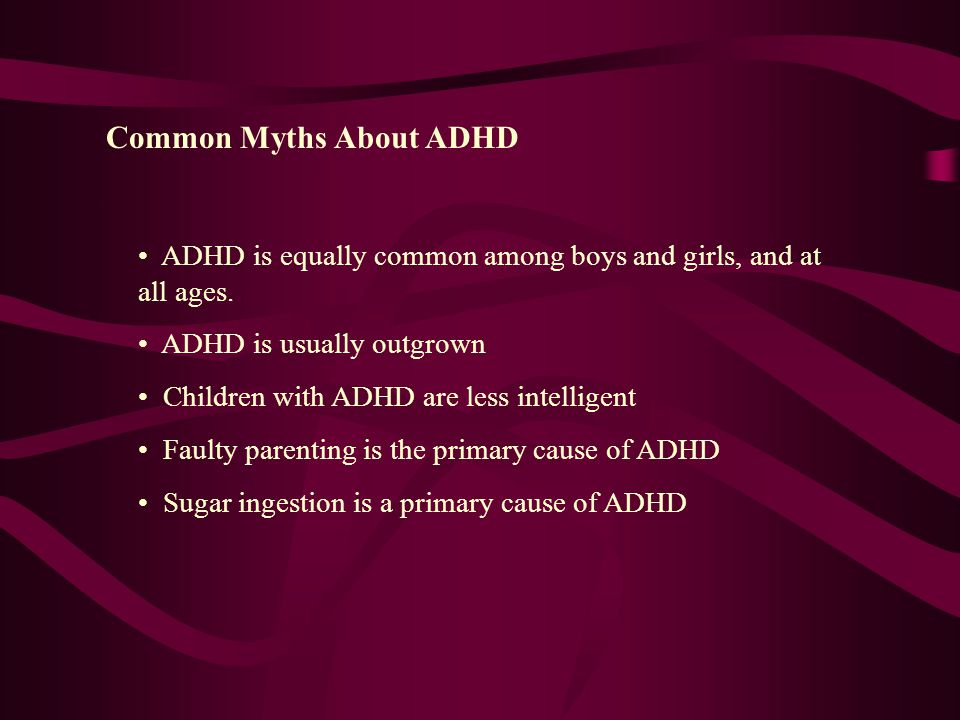ADHD is equally common among boys and girls, and at all ages.