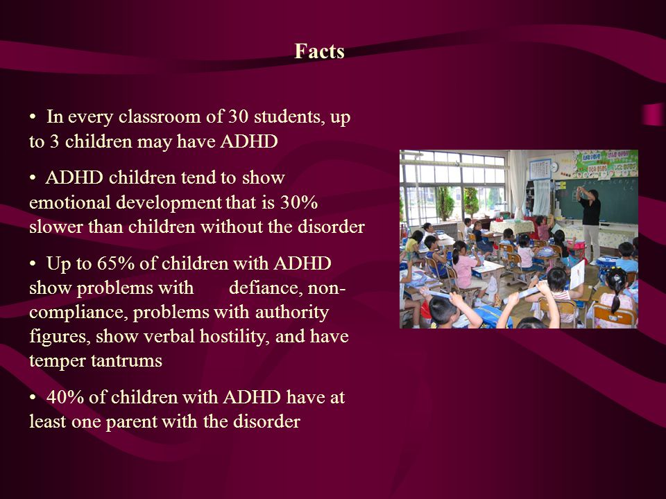 Facts In every classroom of 30 students, up to 3 children may have ADHD ADHD children tend to show emotional development that is 30% slower than children without the disorder Up to 65% of children with ADHD show problems with defiance, non- compliance, problems with authority figures, show verbal hostility, and have temper tantrums 40% of children with ADHD have at least one parent with the disorder