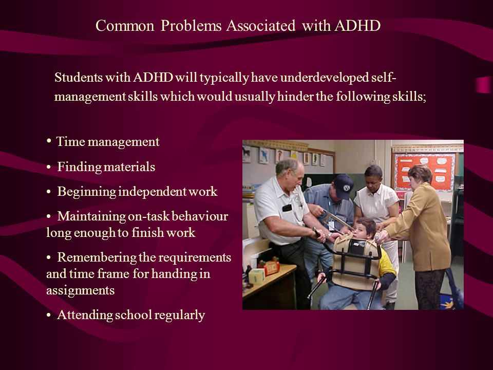 Common Problems Associated with ADHD Students with ADHD will typically have underdeveloped self- management skills which would usually hinder the following skills; Time management Finding materials Beginning independent work Maintaining on-task behaviour long enough to finish work Remembering the requirements and time frame for handing in assignments Attending school regularly