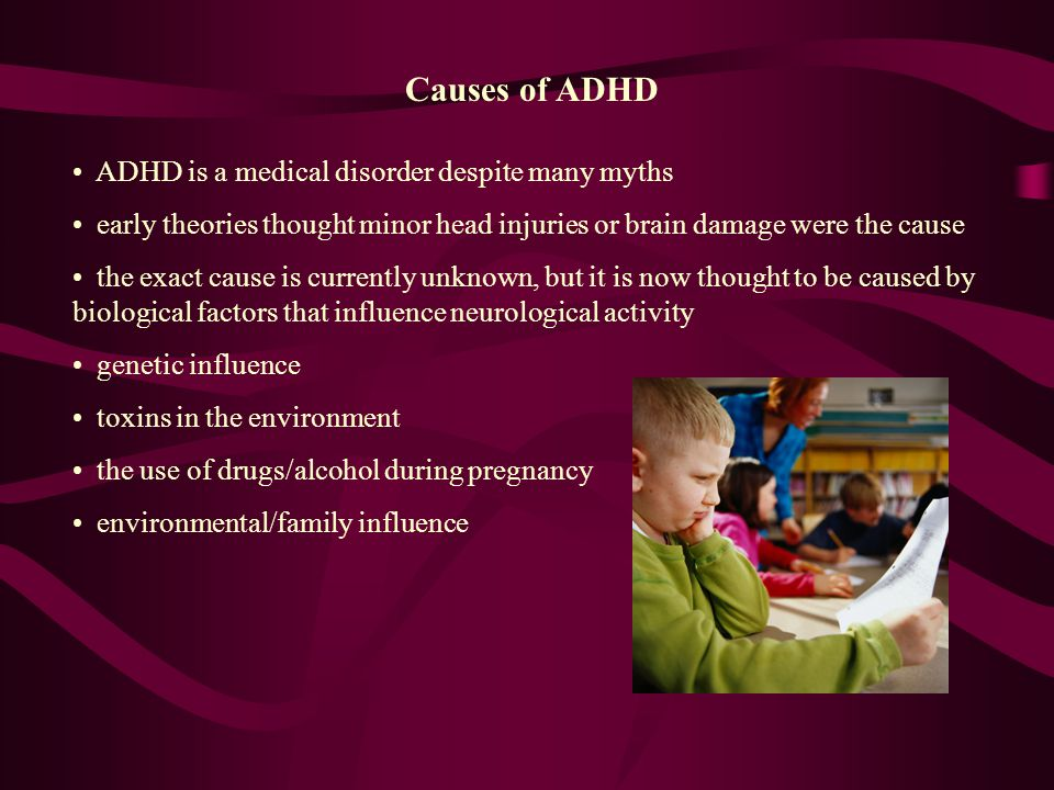 Causes of ADHD ADHD is a medical disorder despite many myths early theories thought minor head injuries or brain damage were the cause the exact cause is currently unknown, but it is now thought to be caused by biological factors that influence neurological activity genetic influence toxins in the environment the use of drugs/alcohol during pregnancy environmental/family influence