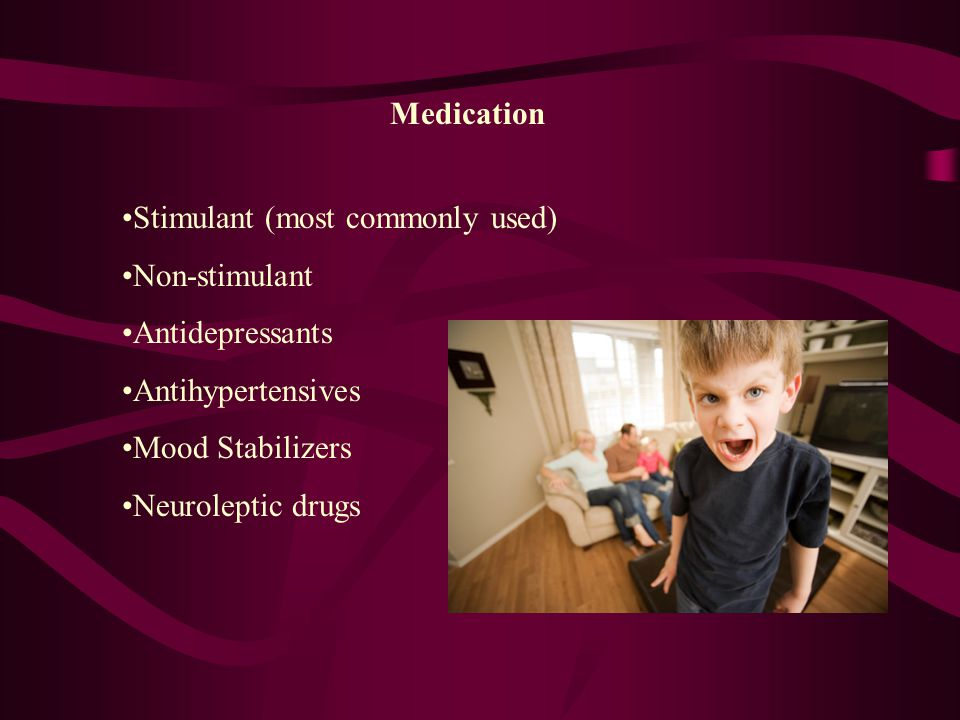 Medication Stimulant (most commonly used) Non-stimulant Antidepressants Antihypertensives Mood Stabilizers Neuroleptic drugs