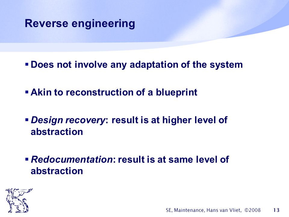 SE, Maintenance, Hans van Vliet, ©2008 13 Reverse engineering  Does not involve any adaptation of the system  Akin to reconstruction of a blueprint