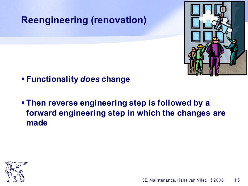 SE, Maintenance, Hans van Vliet, ©2008 15 Reengineering (renovation)  Functionality does change  Then reverse engineering step is followed by a forw