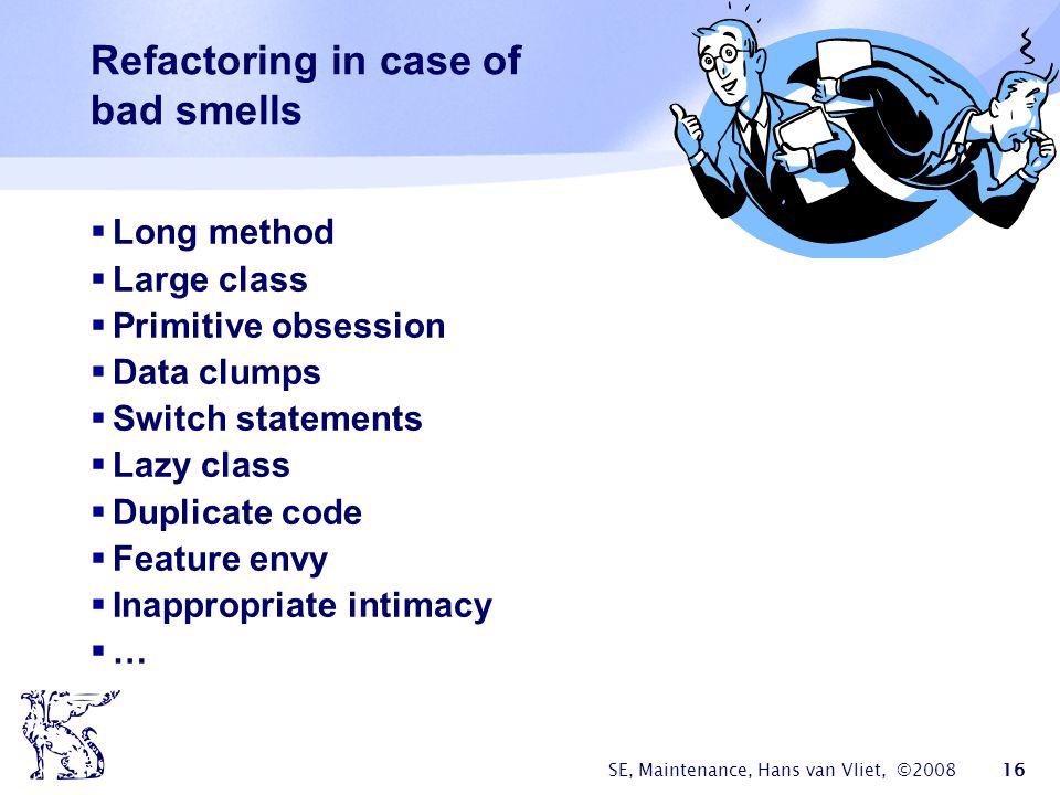 SE, Maintenance, Hans van Vliet, ©2008 16 Refactoring in case of bad smells  Long method  Large class  Primitive obsession  Data clumps  Switch s