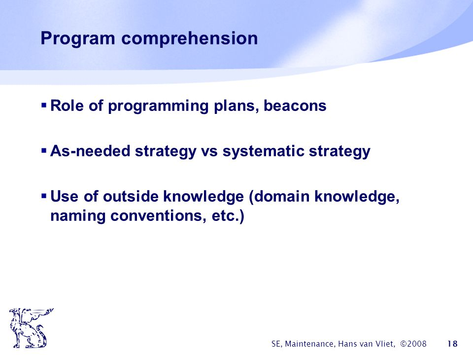 SE, Maintenance, Hans van Vliet, ©2008 18 Program comprehension  Role of programming plans, beacons  As-needed strategy vs systematic strategy  Use