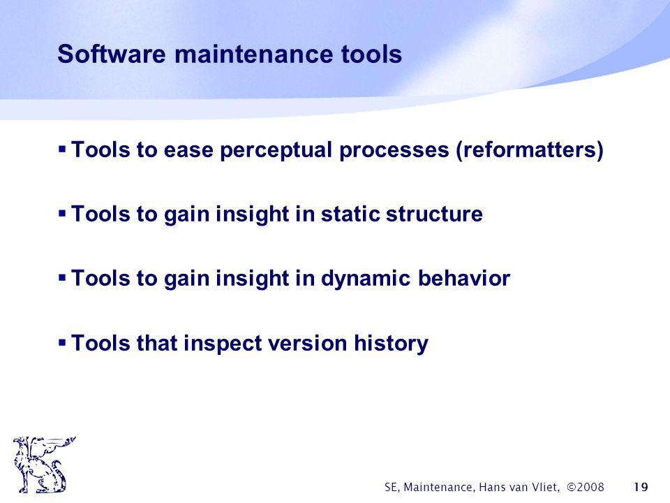 SE, Maintenance, Hans van Vliet, ©2008 19 Software maintenance tools  Tools to ease perceptual processes (reformatters)  Tools to gain insight in st
