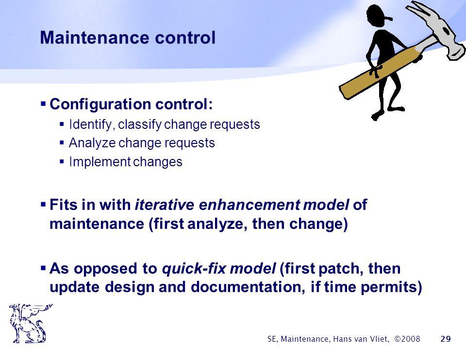 SE, Maintenance, Hans van Vliet, ©2008 29 Maintenance control  Configuration control:  Identify, classify change requests  Analyze change requests