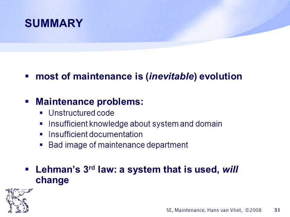 SE, Maintenance, Hans van Vliet, ©2008 31 SUMMARY  most of maintenance is (inevitable) evolution  Maintenance problems:  Unstructured code  Insuff