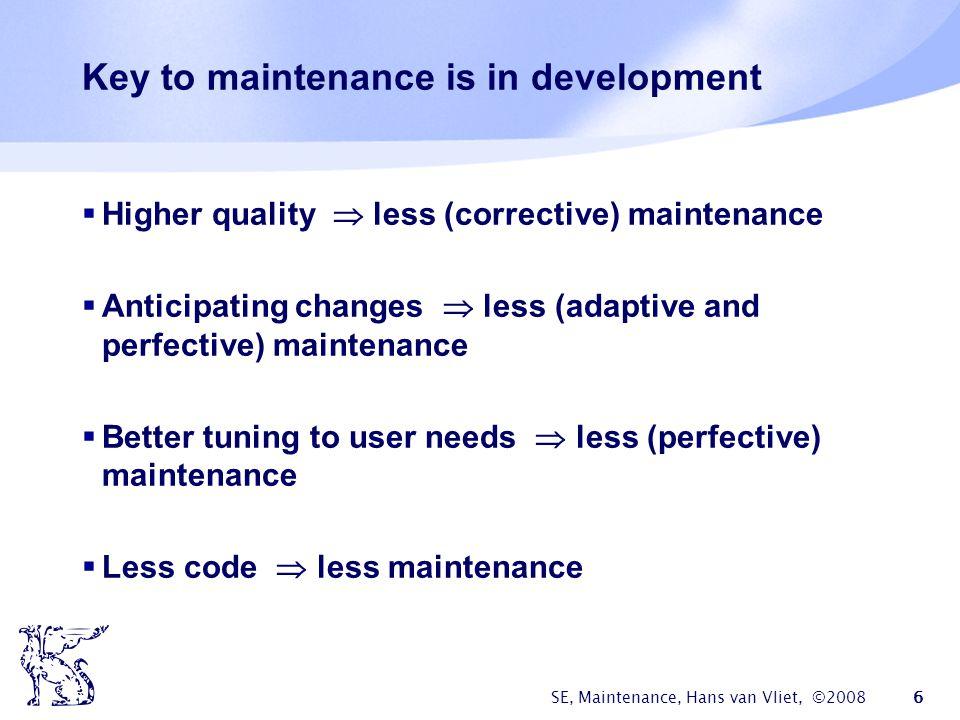 SE, Maintenance, Hans van Vliet, ©2008 6 Key to maintenance is in development  Higher quality  less (corrective) maintenance  Anticipating changes