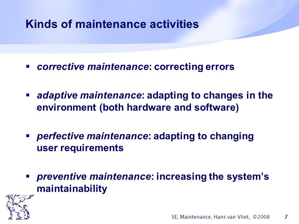 SE, Maintenance, Hans van Vliet, ©2008 7 Kinds of maintenance activities  corrective maintenance: correcting errors  adaptive maintenance: adapting