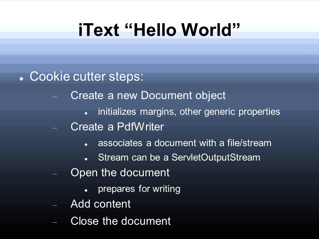 iText Hello World Cookie cutter steps:  Create a new Document object initializes margins, other generic properties  Create a PdfWriter associates a document with a file/stream Stream can be a ServletOutputStream  Open the document prepares for writing  Add content  Close the document