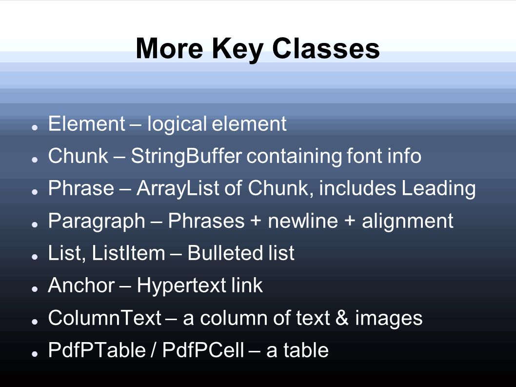 More Key Classes Element – logical element Chunk – StringBuffer containing font info Phrase – ArrayList of Chunk, includes Leading Paragraph – Phrases + newline + alignment List, ListItem – Bulleted list Anchor – Hypertext link ColumnText – a column of text & images PdfPTable / PdfPCell – a table