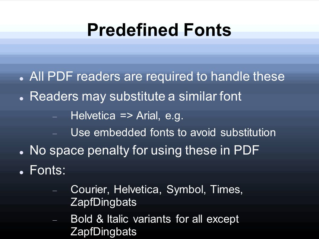 Predefined Fonts All PDF readers are required to handle these Readers may substitute a similar font  Helvetica => Arial, e.g.
