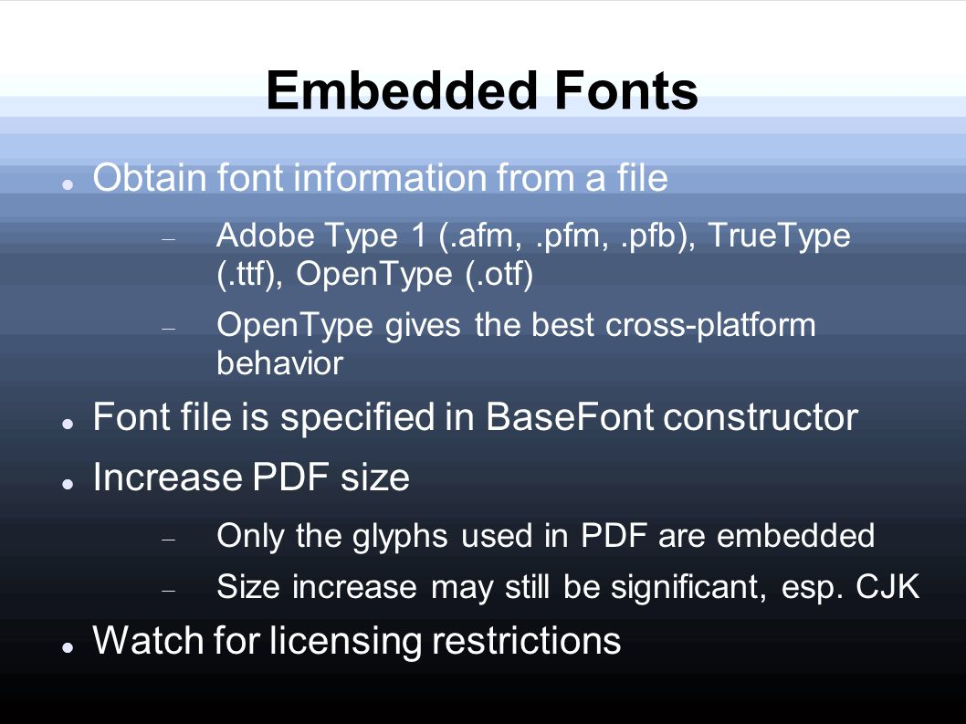 Embedded Fonts Obtain font information from a file  Adobe Type 1 (.afm,.pfm,.pfb), TrueType (.ttf), OpenType (.otf)  OpenType gives the best cross-platform behavior Font file is specified in BaseFont constructor Increase PDF size  Only the glyphs used in PDF are embedded  Size increase may still be significant, esp.