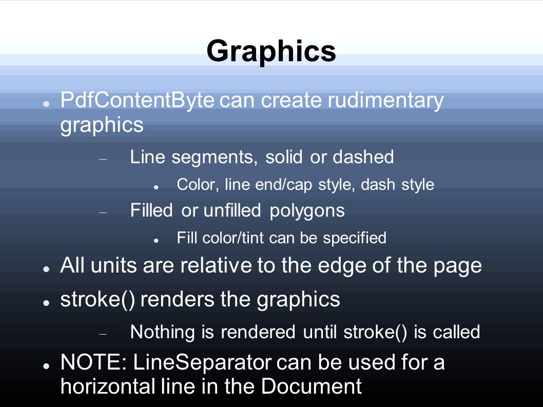 Graphics PdfContentByte can create rudimentary graphics  Line segments, solid or dashed Color, line end/cap style, dash style  Filled or unfilled polygons Fill color/tint can be specified All units are relative to the edge of the page stroke() renders the graphics  Nothing is rendered until stroke() is called NOTE: LineSeparator can be used for a horizontal line in the Document
