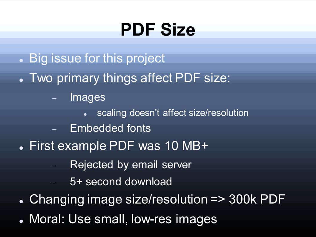 PDF Size Big issue for this project Two primary things affect PDF size:  Images scaling doesn t affect size/resolution  Embedded fonts First example PDF was 10 MB+  Rejected by email server  5+ second download Changing image size/resolution => 300k PDF Moral: Use small, low-res images