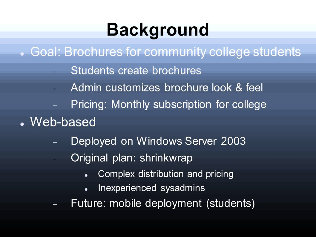 Background Goal: Brochures for community college students  Students create brochures  Admin customizes brochure look & feel  Pricing: Monthly subscription for college Web-based  Deployed on Windows Server 2003  Original plan: shrinkwrap Complex distribution and pricing Inexperienced sysadmins  Future: mobile deployment (students)