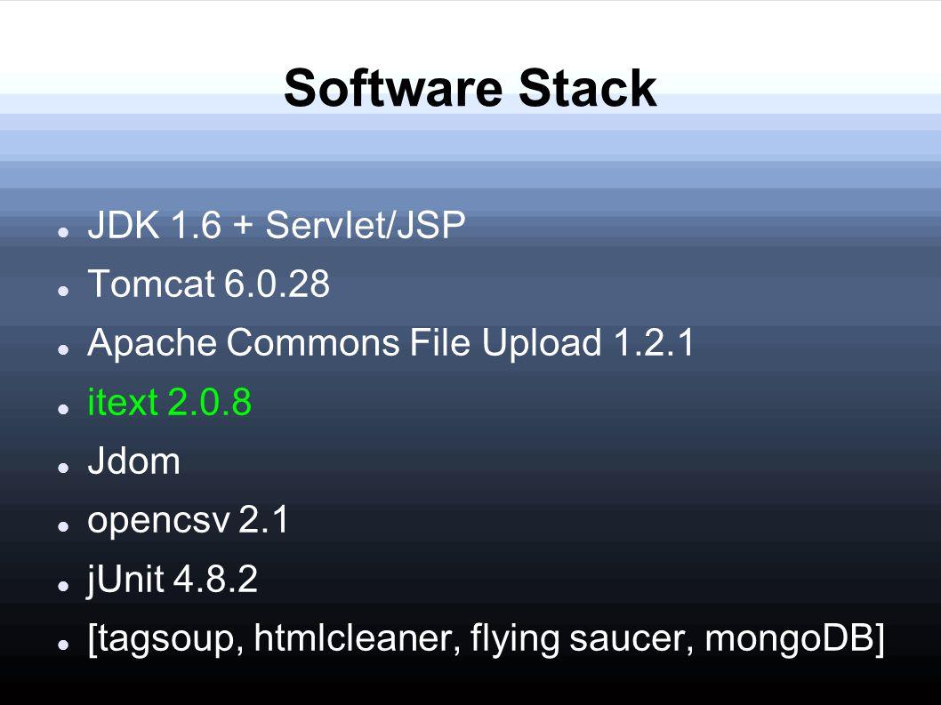 Software Stack JDK 1.6 + Servlet/JSP Tomcat 6.0.28 Apache Commons File Upload 1.2.1 itext 2.0.8 Jdom opencsv 2.1 jUnit 4.8.2 [tagsoup, htmlcleaner, flying saucer, mongoDB]