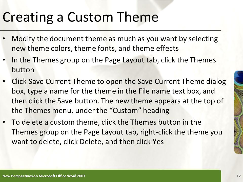 XP Creating a Custom Theme Modify the document theme as much as you want by selecting new theme colors, theme fonts, and theme effects In the Themes g