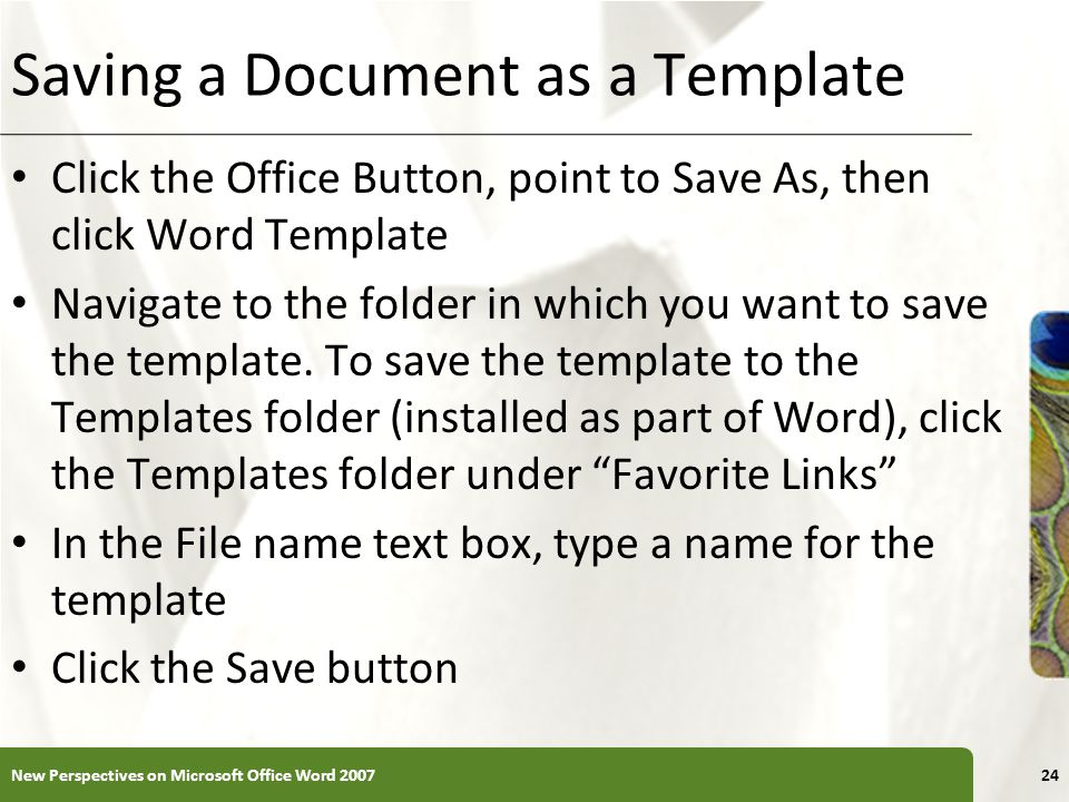 XP Saving a Document as a Template Click the Office Button, point to Save As, then click Word Template Navigate to the folder in which you want to sav