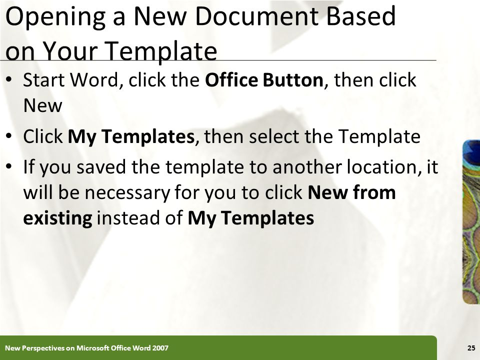 XP Opening a New Document Based on Your Template Start Word, click the Office Button, then click New Click My Templates, then select the Template If y