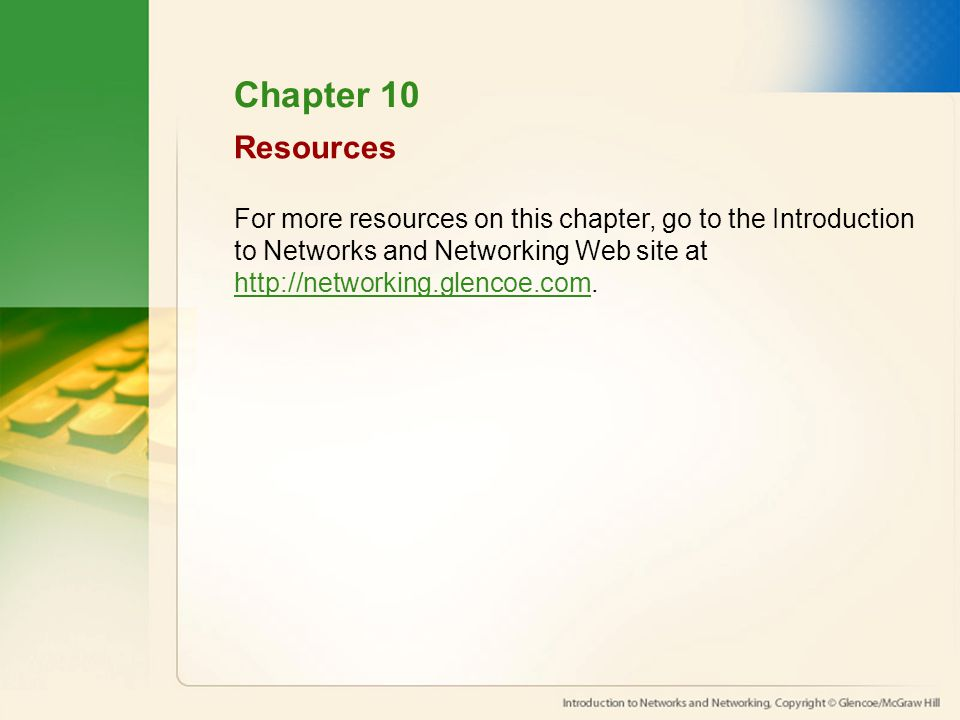 Resources For more resources on this chapter, go to the Introduction to Networks and Networking Web site at http://networking.glencoe.com.