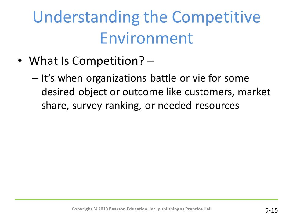 5-15 Copyright © 2013 Pearson Education, Inc. publishing as Prentice Hall Understanding the Competitive Environment What Is Competition? – – It's when
