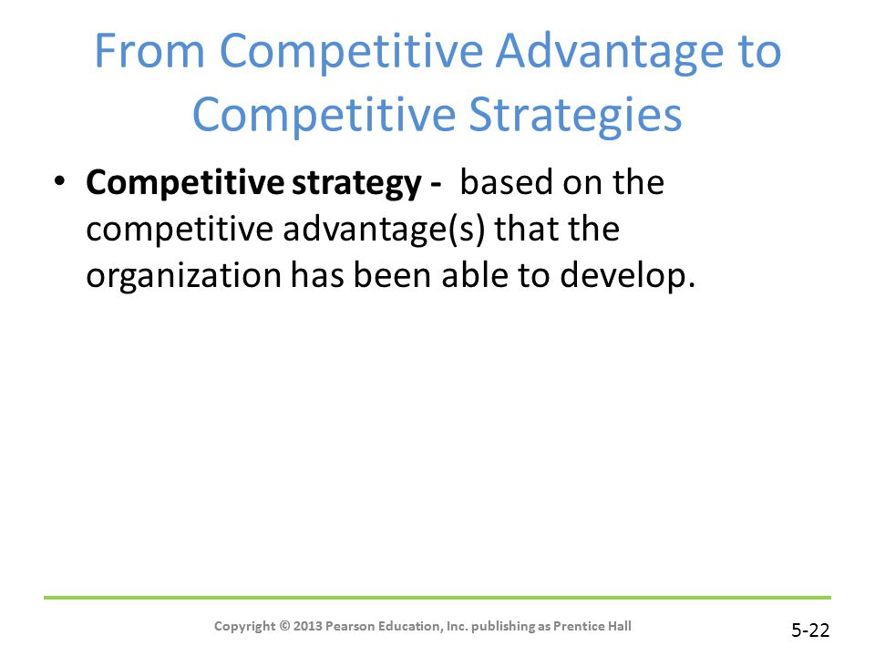 5-22 Copyright © 2013 Pearson Education, Inc. publishing as Prentice Hall From Competitive Advantage to Competitive Strategies Competitive strategy -