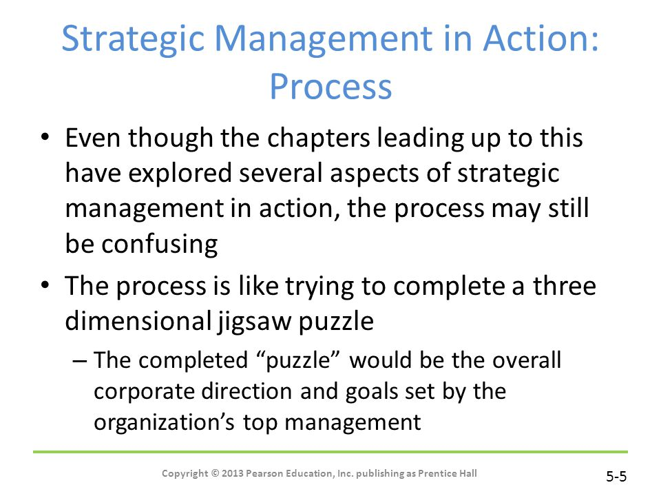 5-5 Copyright © 2013 Pearson Education, Inc. publishing as Prentice Hall Strategic Management in Action: Process Even though the chapters leading up t