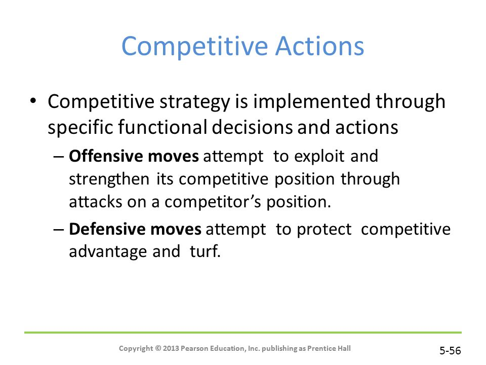5-56 Copyright © 2013 Pearson Education, Inc. publishing as Prentice Hall Competitive Actions Competitive strategy is implemented through specific fun