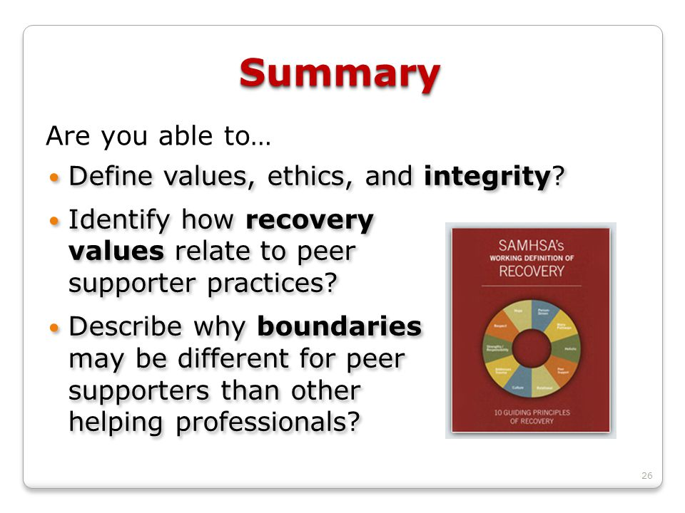 26 SummarySummary Define values, ethics, and integrity? Identify how recovery values relate to peer supporter practices? Describe why boundaries may b