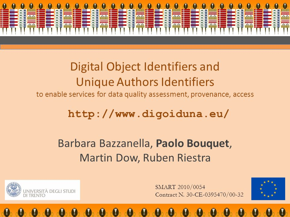 Digital Object Identifiers and Unique Authors Identifiers to enable services for data quality assessment, provenance, access http://www.digoiduna.eu/ Barbara Bazzanella, Paolo Bouquet, Martin Dow, Ruben Riestra SMART 2010/0054 Contract N.