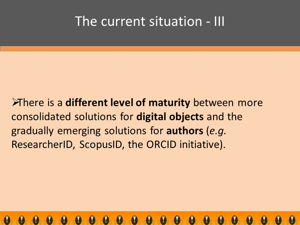 The current situation - III  There is a different level of maturity between more consolidated solutions for digital objects and the gradually emerging solutions for authors (e.g.