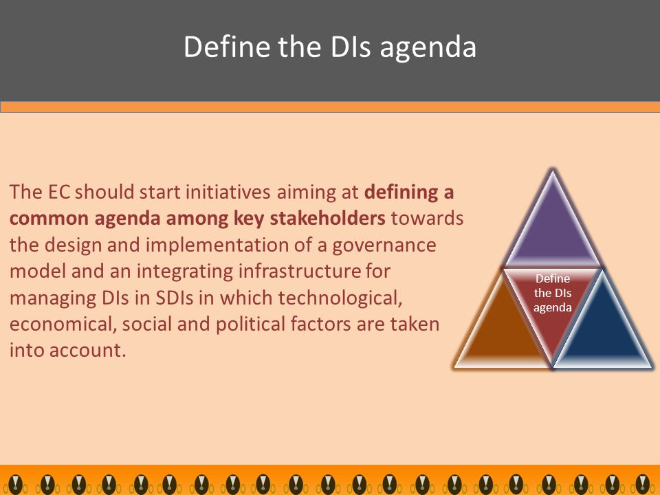 Define the DIs agenda The EC should start initiatives aiming at defining a common agenda among key stakeholders towards the design and implementation of a governance model and an integrating infrastructure for managing DIs in SDIs in which technological, economical, social and political factors are taken into account.