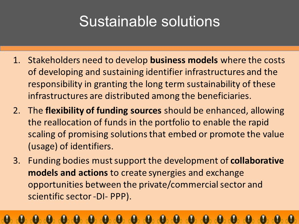 Sustainable solutions 1.Stakeholders need to develop business models where the costs of developing and sustaining identifier infrastructures and the responsibility in granting the long term sustainability of these infrastructures are distributed among the beneficiaries.