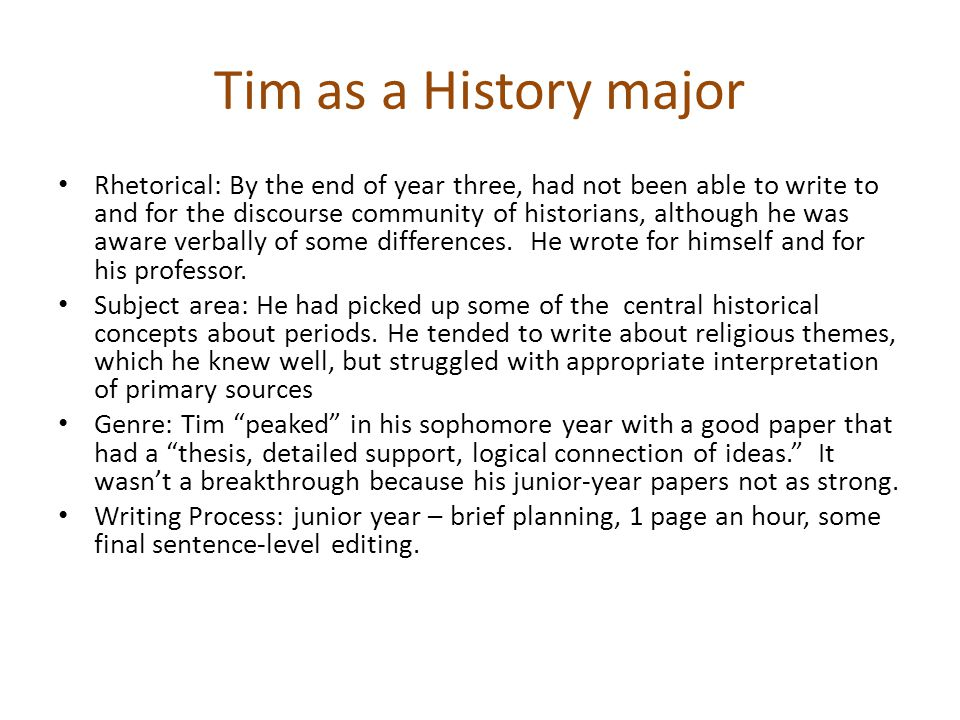 Tim as a History major Rhetorical: By the end of year three, had not been able to write to and for the discourse community of historians, although he was aware verbally of some differences.