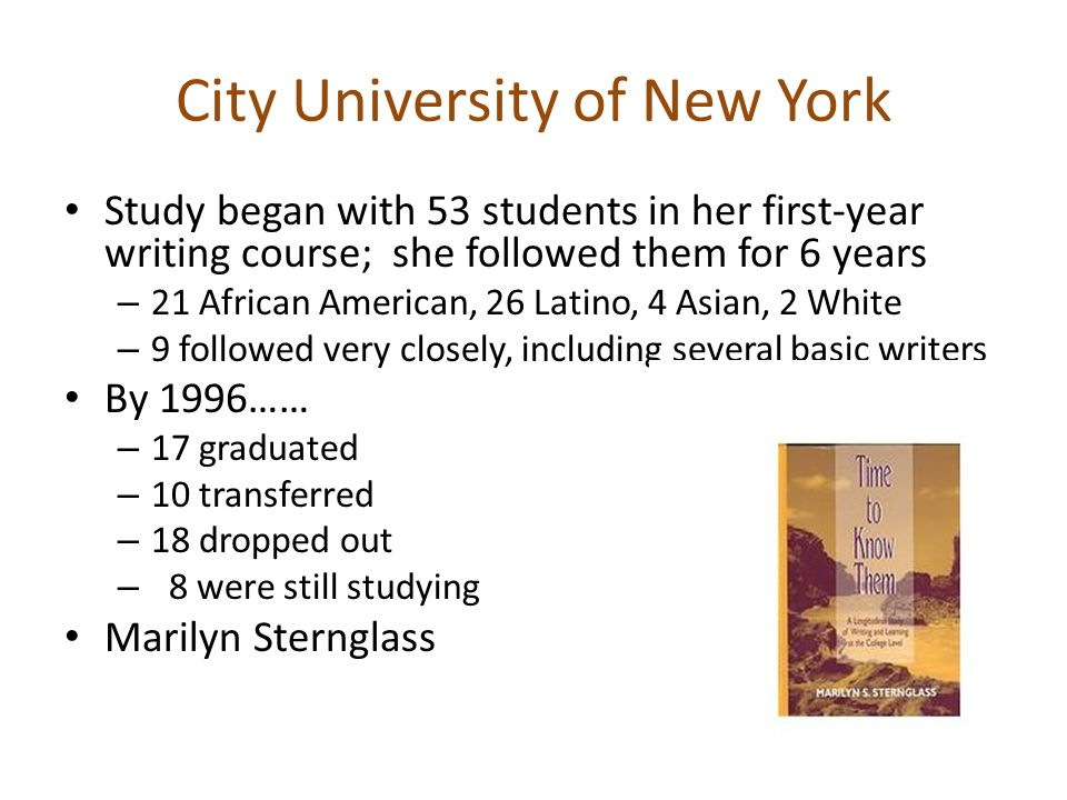 City University of New York Study began with 53 students in her first-year writing course; she followed them for 6 years – 21 African American, 26 Latino, 4 Asian, 2 White – 9 followed very closely, including several basic writers By 1996…… – 17 graduated – 10 transferred – 18 dropped out – 8 were still studying Marilyn Sternglass