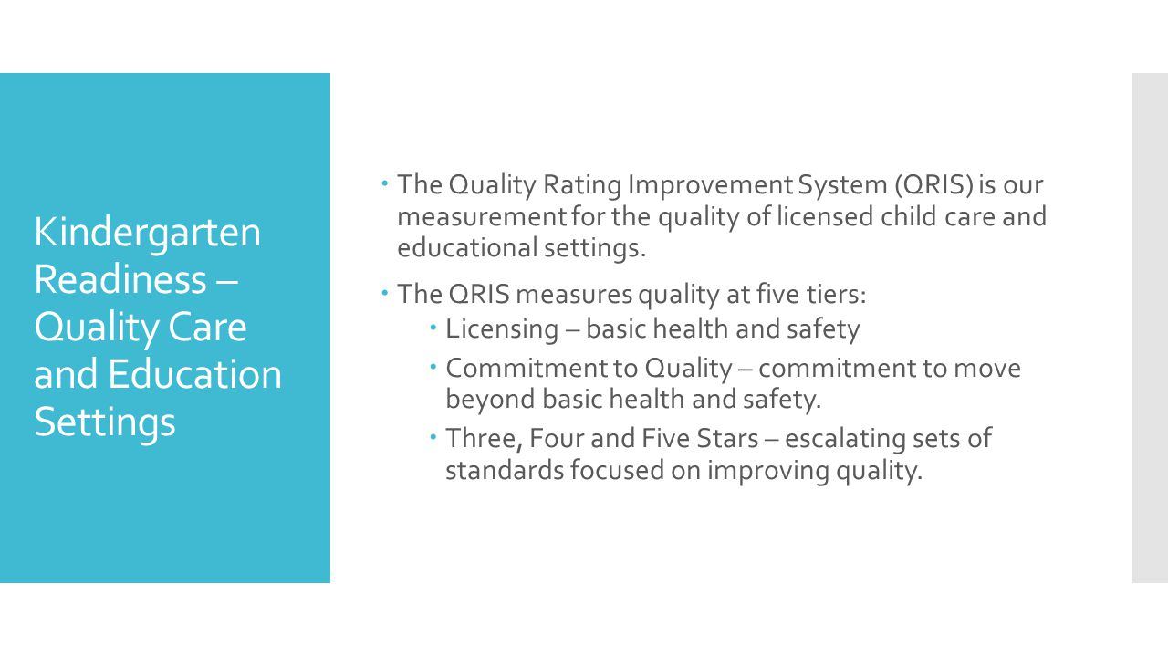 Kindergarten Readiness – Quality Care and Education Settings  The Quality Rating Improvement System (QRIS) is our measurement for the quality of licensed child care and educational settings.