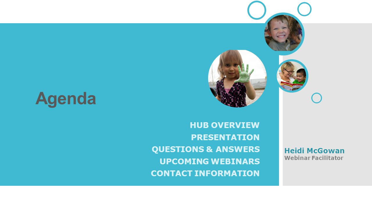 Agenda HUB OVERVIEW PRESENTATION QUESTIONS & ANSWERS UPCOMING WEBINARS CONTACT INFORMATION Heidi McGowan Webinar Facilitator