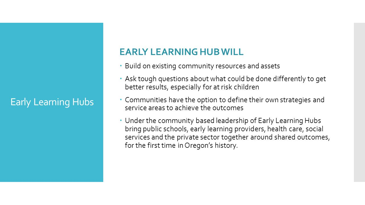 EARLY LEARNING HUB WILL  Build on existing community resources and assets  Ask tough questions about what could be done differently to get better results, especially for at risk children  Communities have the option to define their own strategies and service areas to achieve the outcomes  Under the community based leadership of Early Learning Hubs bring public schools, early learning providers, health care, social services and the private sector together around shared outcomes, for the first time in Oregon's history.