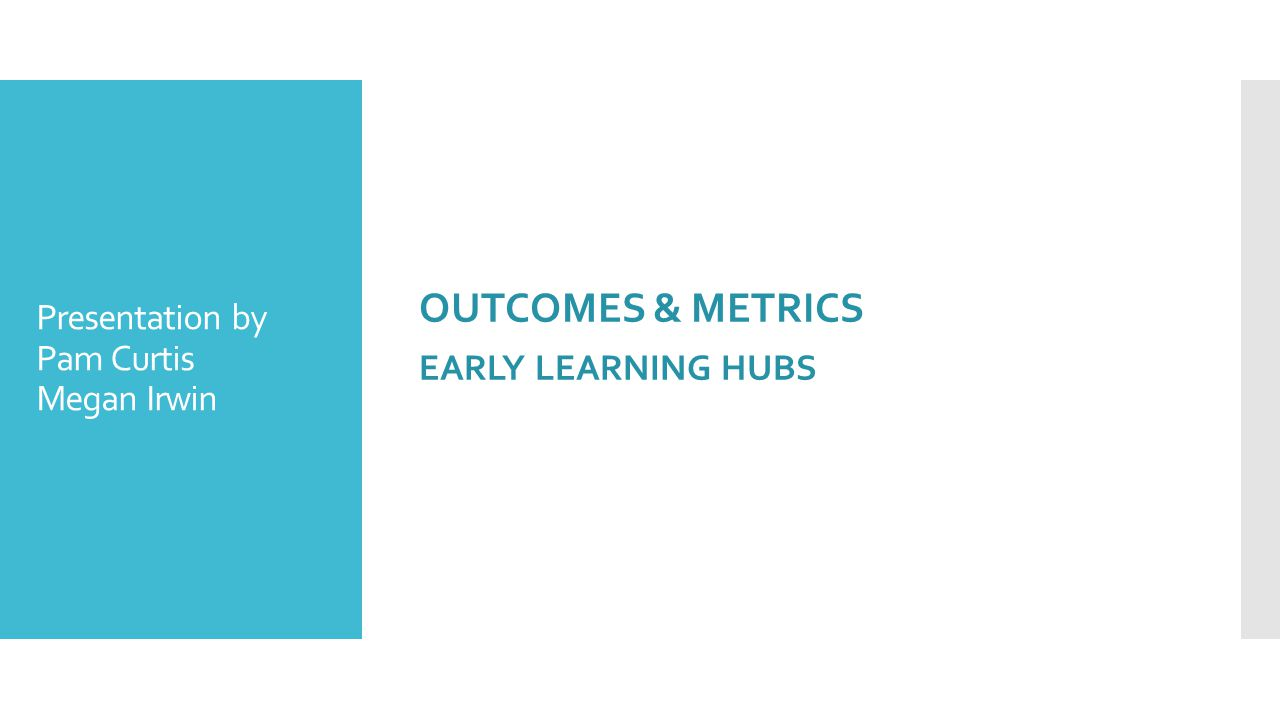 OUTCOMES & METRICS EARLY LEARNING HUBS Presentation by Pam Curtis Megan Irwin