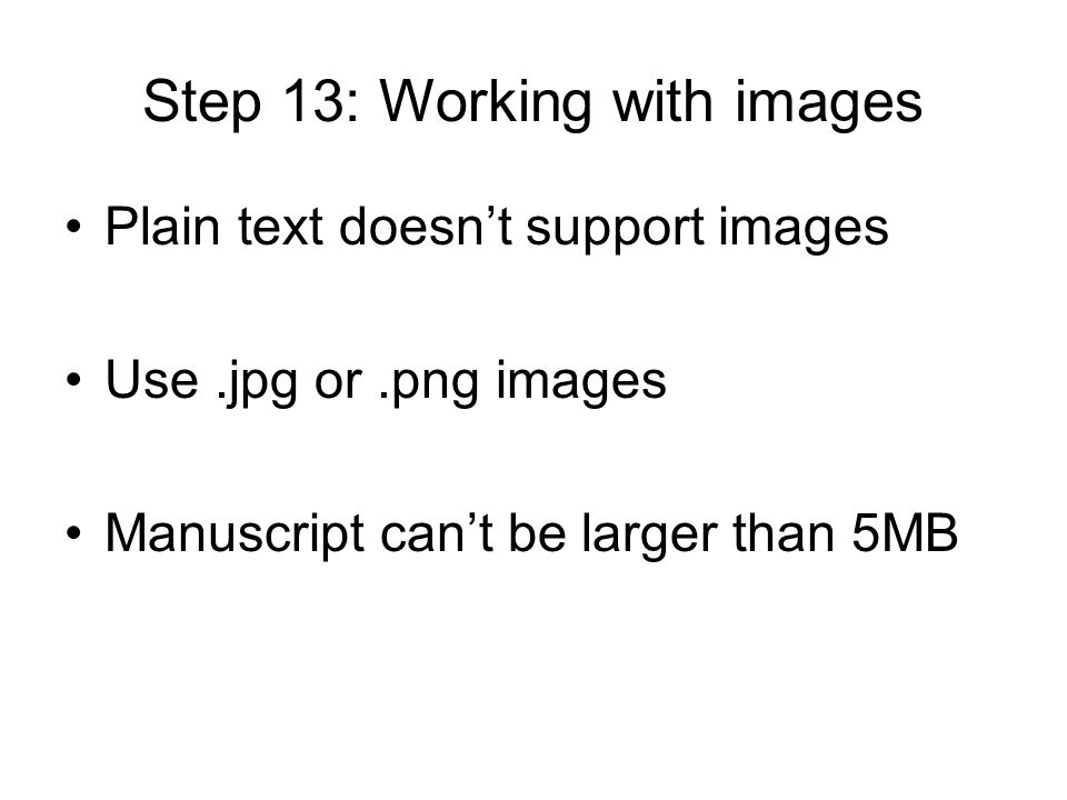 Step 13: Working with images Plain text doesn't support images Use.jpg or.png images Manuscript can't be larger than 5MB
