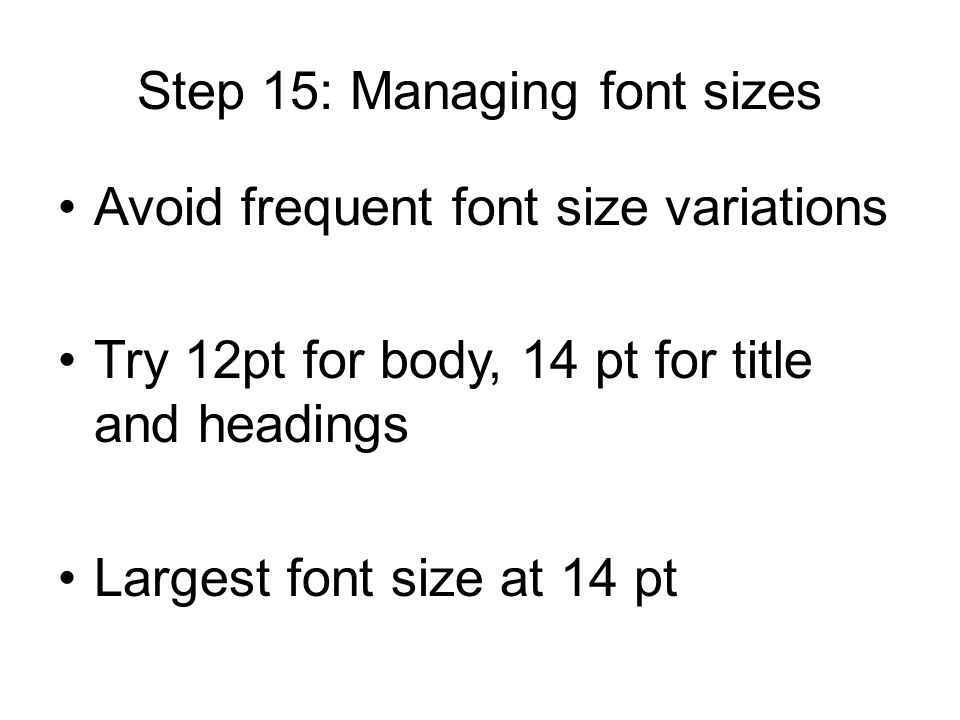 Step 15: Managing font sizes Avoid frequent font size variations Try 12pt for body, 14 pt for title and headings Largest font size at 14 pt