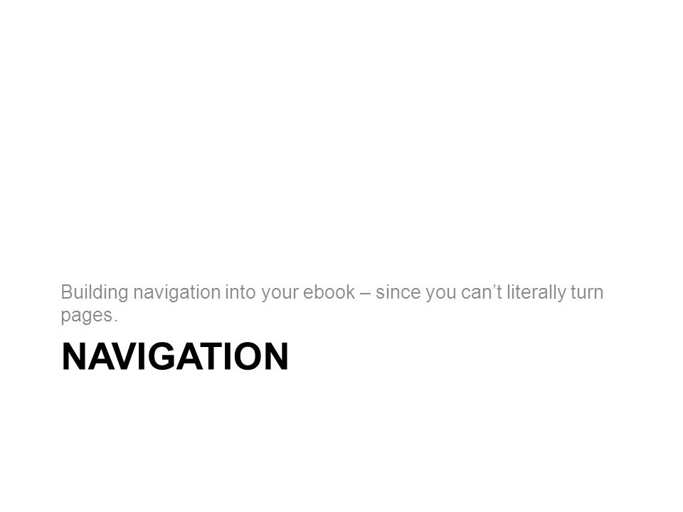 NAVIGATION Building navigation into your ebook – since you can't literally turn pages.