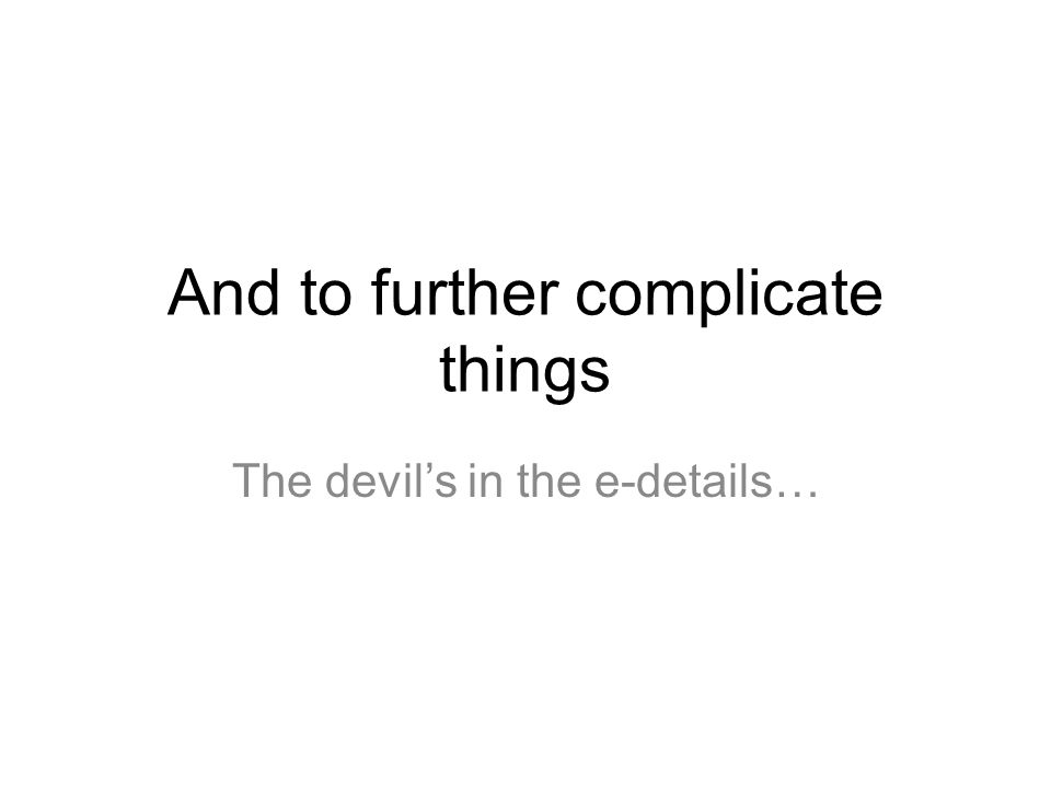 And to further complicate things The devil's in the e-details…