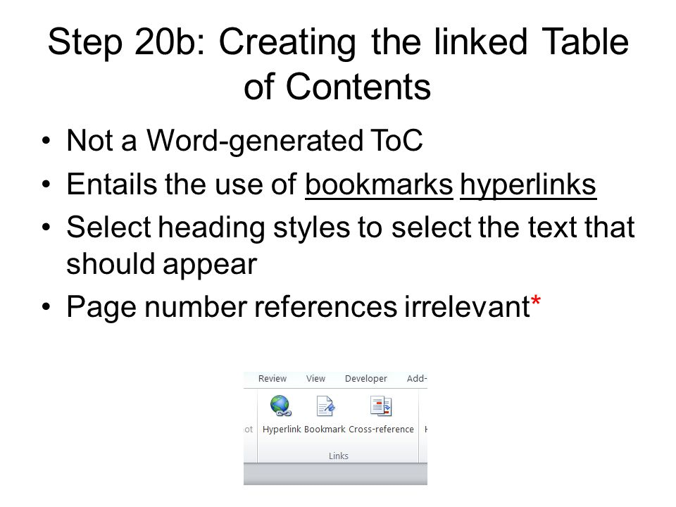 Step 20b: Creating the linked Table of Contents Not a Word-generated ToC Entails the use of bookmarks hyperlinks Select heading styles to select the text that should appear Page number references irrelevant*